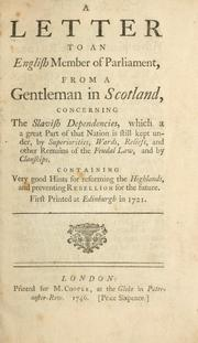 Cover of: A letter to an English member of Parliament, from a gentleman in Scotland, concerning the slavish dependencies, which a great part of that nation is still kept under, by superiorities, wards, ... and by clanships. Containing very good hints for reforming the Highlands, and preventing rebellion for the future. | John Willison