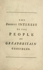 Cover of: The present interest of the people of Great-Britain, at home and abroad, consider'd in a letter to a member of Parliament