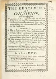 Cover of: The resolving of conscience, upon this question, whether upon such a supposition or case, as is now usually made (The King will not discharge his trust, but is bent or seduced to subvert religion, laws, and liberties) subjects may take arms and resist? and whether that case be now .. | H. Ferne