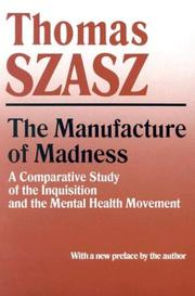 The manufacture of madness by Thomas Stephen Szasz, Thomas Szasz