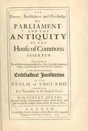 Cover of: The power, jurisdiction and priviledge of Parliament, and the antiquity of the House of Commons asserted ... as also, A discourse concerning the ecclesiastical jurisdiction in the realm of England .. | Robert Atkyns