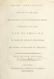 Cover of: Brief deductions relative to the aid and supply of the executive power, according to the law of England, in cases of infancy, delirium, or other incapacity of the King