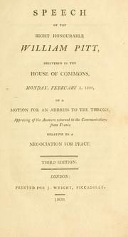 Cover of: Speech of the Right Honourable William Pitt, delivered in the House of Commons, Monday, February 3, 1800, on a motion for an address to the throne, approving of the answers returned to the communications from France relative to a negociation for peace