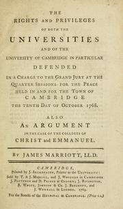 Cover of: The rights and privileges of both the universities and of the University of Cambridge in particular defended in a charge to the grand jury atthe quarter sessions for the peace held in and for the town of Cambridge the tenth day of october 1768. Also an argument in the case of the colleges of Christ and Emmanuel | Marriott, James Sir