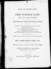 Cover of: The school law, official regulations, and decisions of the superior courts: relating to township, county, city, town and incorporated village, municipal concils, school section boundaries; city, town and village, public school boards, arbitrations and awards, public school inspectors, boards of examiners, chief superintendent and Council of Public Instruction; also, the acts relating to Roman Catholic, Protestant, and coloured separate schools, with a copious index to parts I and II, being the substance of lectures to normal school students