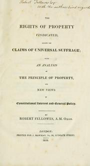 Cover of: The rights of property vindicated, against the claims of universal suffrage | Robert Fellowes