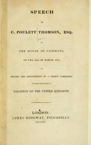 Cover of: Speech of C. Poulett Thomson, Esq., in the House of Commons, on the 26th of March, 1830, on moving the appointment of a select committee to inquire into the state of taxation of the United Kingdom. | Sydenham, Charles Edward Poulett Thomson Baron