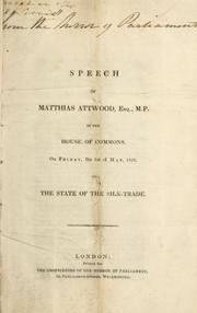 Cover of: Speech of Matthias Attwood, Esq., M.P., in the House of Commons, on Friday, the 1st of May, 1829, on the state of the silk trade