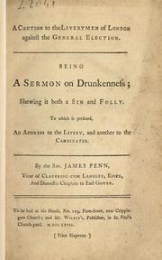 Cover of: A caution to the liverymen of London against the general election. Being a sermon on drunkenness; shewing it both a sin and folly. To which is prefixed, an address to the livery, and another to the candidates | James Penn