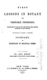 Cover of: First Lessons in Botany and Vegetable Physiology: Illustrated by Over 360 Wood Engravings, from ... | Asa Gray