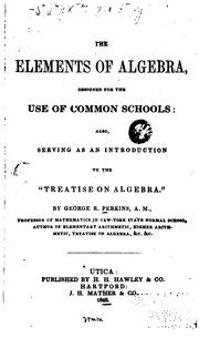 Cover of: The Elements of Algebra: Designed for the Use of Common Schools, Also Serving as an Introduction ... | George Roberts Perkins