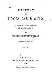 Cover of: History of Two Queens: I. Catharine of Aragon. II. Anne Boleyn | William Hepworth Dixon