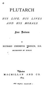 Cover of: Plutarch, His Life, His Lives and His Morals: Four Lectures | Richard Chenevix Trench