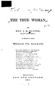 Cover of: The True Woman: A Series of Discourses, to which is Added Woman Vs. Ballot