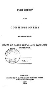 Cover of: First Report of the Commissioners for Inquiring Into the State of Large Towns and Populous Districts |