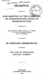 Cover of: Fortigication Appropriation Bill [<ay 5-12, 1908]: Before Subcommittee in Charge of [H.R. 27054, 60th Congress, 2d Session], Fortification Appropriation Bill [fiscal Year 1909] Concerning the Cost of Producing Electric Current |