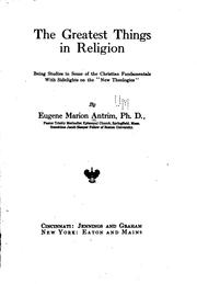 Cover of: The Greatest Things in Religion: Being Studies in Some of the Christian ...