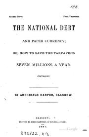 Cover of: The national debt and paper currency; or, How to save the taxpayers seven ... | Archibald Harper