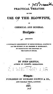 Cover of: A Practical Treatise on the Use of the Blowpipe, in Chemical and Mineral Analysis: Including a ... | John Joseph Griffin