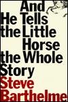 Cover of: And he tells the little horse the whole story | Steve Barthelme
