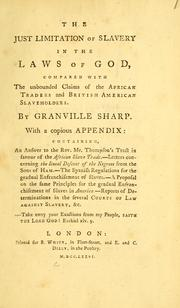 Cover of: The just limitation of slavery in the laws of God: compared with the unbounded claims of the African traders and British American slaveholders.