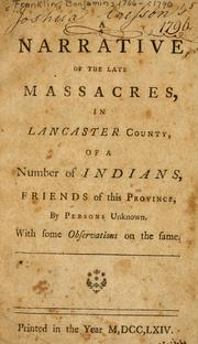 Cover of: A narrative of the late massacres, in Lancaster County, of a number of Indians, friends of this province, by persons unknown : with some observations on the same. by Benjamin Franklin