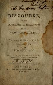 Cover of: A discourse on the genuineness and authenticity of the New-Testament: delivered at New-Haven, September 10th, 1793, at the annual lecture, appointed by the General Association of Connecticut, on the Tuesday before the public commencement.