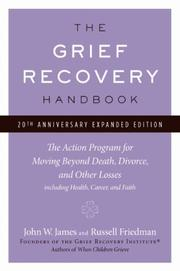 Cover of: The Grief Recovery Handbook, 20th Anniversary Expanded Edition: The Action Program for Moving Beyond Death, Divorce, and Other Losses including Health, Career, and Faith