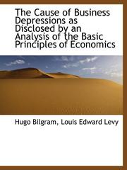 Cover of: The Cause of Business Depressions as Disclosed by an Analysis of the Basic Principles of Economics
