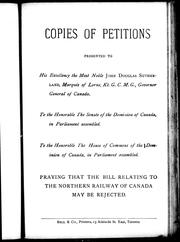 Copies of petitions presented to His Excellency the Most Noble John Douglas Sutherland, Marquis of Lorne, Kt.G.C.M.G., governor general of Canada, to the Honorable the Senate of the Dominion of Canada, in parliament assembled, to the Honorable the House of Commons of the Dominion of Canada, in parliament assembled, praying that the bill relating to the Northern Railway of Canada may be rejected