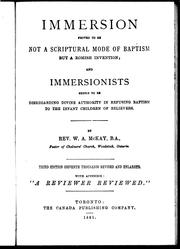 Cover of: Immersion proved to be not a scriptural mode of baptism but a Romish invention, and immersionists shewn to be disregarding divine authority in refusing baptism to the infant children of believers | W. A. MacKay