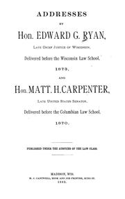 Cover of: Addresses by Hon. Edward G. Ryan, late Chief justice of Wisconsin, delivered before the Wisconsin law school 1873, and Hon. Matt. H. Carpenter, late United States senator, delivered before the Columbian law school, 1870 | Edward George Ryan
