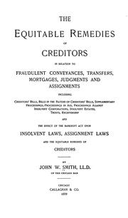 Cover of: The equitable remedies of creditors in relation to fraudulent conveyances, transfers, mortgages, judgments, and assignments, including ... the effect of the bankrupt act upon insolvent laws, assignment laws and the equitable remedies of creditors | John W. Smith