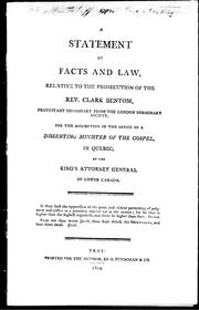 Cover of: A statement of facts and law, relative to the prosecution of the Rev. Clark Bentom, Protestant missionary from the London Missionary Society, for the assumption of the office of a dissenting minister of the gospel, in Quebec, by the King's Attorney General of Lower Canada by Clark Bentom