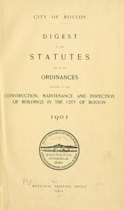 Cover of: Digest of the statutes and of the ordinances relating to the construction, maintenance and inspection of buildings in the city of Boston, 1901 | Boston (Mass.)