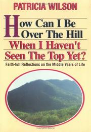 Cover of: How Can I Be Over the Hill When I Haven't Seen the Top Yet?: Faith-Full Reflections on the Middle Years of Life