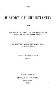 Cover of: The history of Christianity, from the birth of Christ to the abolition of paganism in the Roman Empire | Henry Hart Milman