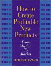 Cover of: How to create profitable new products | George Gruenwald