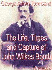 Cover of: Life, Times and Capture of John Wilkes Booth |