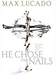 Cover of: He Chose the Nails: What God Did to Win Your Heart
