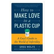 Cover of: How to make love to a plastic cup | Greg Wolfe