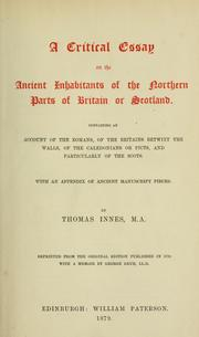 Cover of: A critical essay on the ancient inhabitants of the northern parts of Britain or Scotland, containing an account of the Romans, of the Britains betwixt the walls, of the Caledonians or Picts, and particularly of the Scots | Thomas Innes