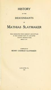 Cover of: History of the descendants of Mathias Slaymaker who emigrated from Germany and settled in the eastern part of Lancaster county, Pennsylvania, about 1710 | Henry Cochran Slaymaker
