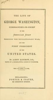 Cover of: life of George Washington, commander-in-chief of the American Army through the Revolutionary War and the first President of the United States | Aaron Bancroft