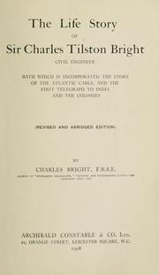 Cover of: life story of Sir Charles Tilston Bright, civil engineer, with which is incorporated The story of the Atlantic cable, and The first telegraph to India and the colonies [by Edward Brailsford Bright and Charles Bright]  Rev. and abridged ed. | Edward Brailsford Bright