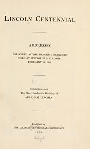 Cover of: Lincoln centennial; addresses delivered at the memorial exercises held at Springfield, Illinois, February 12, 1909 by Illinois. Lincoln centennial commission