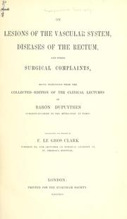 Cover of: On lesions of the vascular system, diseases of the rectum, and other surgical complaints, being selections from the collected edition of the clinical lectures of Baron Dupuytren ... Tr. and ed. by F. Le Gros Clark. | Guillaume Dupuytren