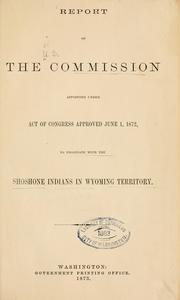 Cover of: Report of the commission appointed under act of Congress approved June 1, 1872, to negotiate with the Shoshone Indians in Wyoming territory | United States. Commission to negotiate with the Shoshone Indians in Wyoming territory