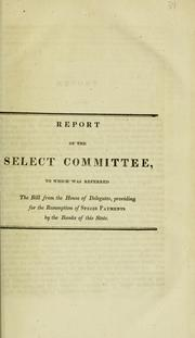 Cover of: Report of the select committee, to whom was referred the bill from the House of Delegates, providing for the resumption of specie payments by the banks of this state. | Maryland. General Assembly. House of Delegates. Select Committee on the Bill Providing for the Resumption of Specie Payments by the Banks of This State.