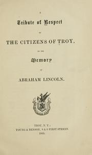 Cover of: A tribute of respect by the citizens of Troy, to the memory of Abraham Lincoln | Troy (N.Y.). Citizens.